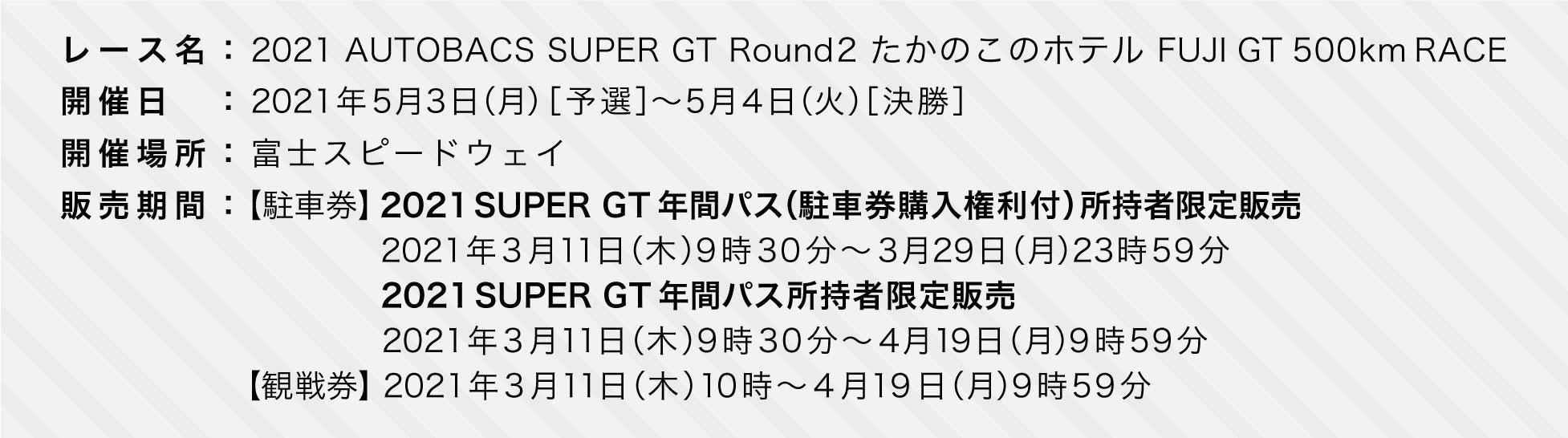 レース名:2021 AUTOBACS SUPER GT Round2 FUJI GT 500km RACE 開催日:2021年5月3日(月)[予選]〜5月4日(火)[決勝] 開催場所:富士スピードウェイ 販売期間:(駐車券)2021年3月11日(木)9時30分〜4月19日(月)9時59分(観戦券)2021年3月11日(木)10時〜4月19日(月)9時59分※コンビニ決済は2021年4月8日(木)9時59分まで